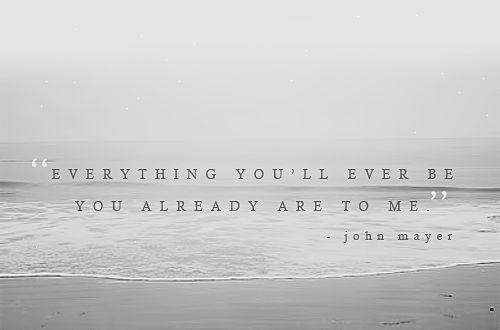 everything you'll ever be, you already are to me. - john mayer, everything you'll ever be