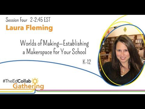 """""""#TheEdCollabGathering Free Day of Online Workshops for Educators. Session Four. Laura Fleming- Worlds of Making: Establishing a Makerspace for Your School (..."""