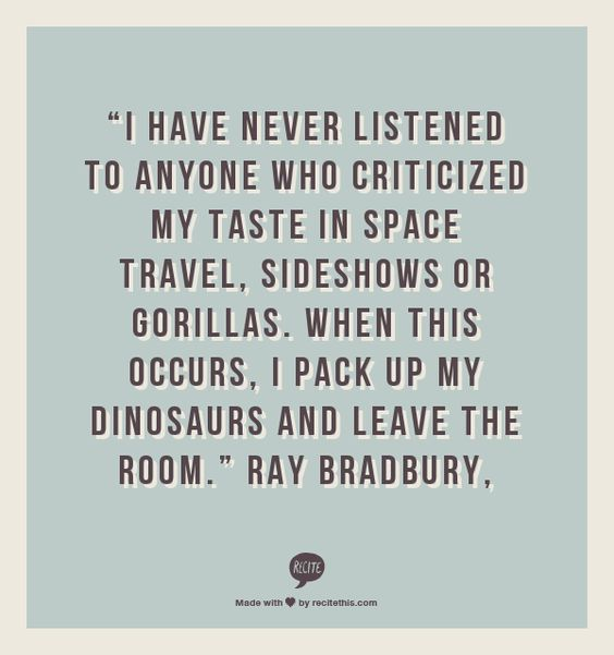 """I have never listened to anyone who criticized my taste in space travel, sideshows or gorillas. When this occurs, I pack up my dinosaurs and leave the room."" Ray Bradbury,:"
