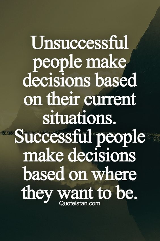 Unsuccessful people make decisions based on their current situations. Successful people make decisions based on where they want to be.: