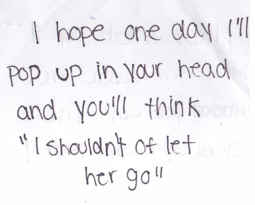 """I hope one day I'll pop in your head and you'll think """"I shouldn't of let her go"""".  Or pushed her away in other cases...: Stupid Boy, Favorite Quote, Pop Up, Too Late, Breakup, Thought, Shouldnt, Quotes Sayings, I Ll Pop"""