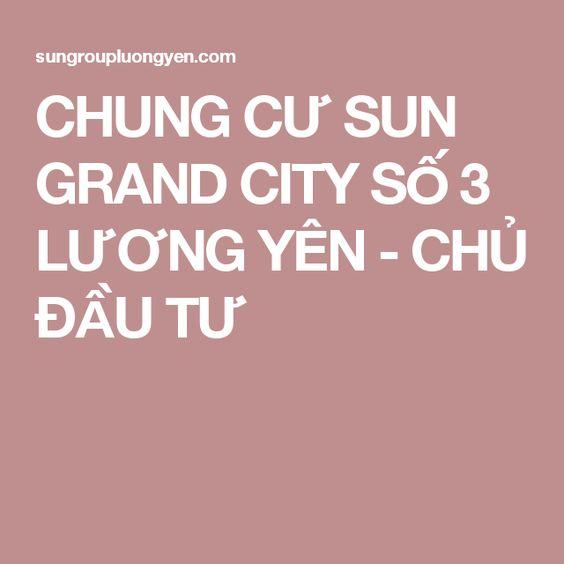 CHUNG CƯ SUN GRAND CITY SỐ 3 LƯƠNG YÊN - CHỦ ĐẦU TƯ