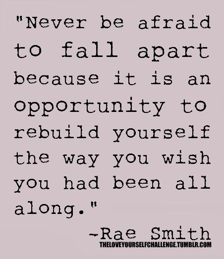 """""""Never be afraid to fall apart....."""""""