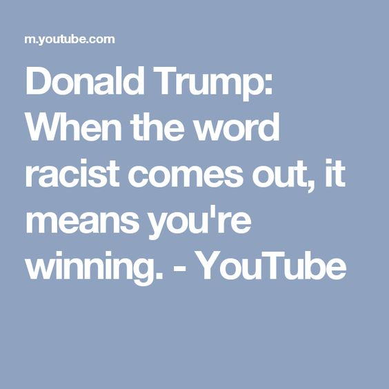 Donald Trump: When the word racist comes out, it means you're winning. - YouTube