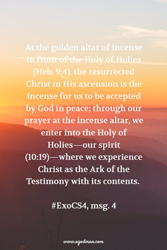At the golden altar of incense in front of the Holy of Holies (Heb. 9:4), the resurrected Christ in His ascension is the incense for us to be accepted by God in peace; through our prayer at the incense altar, we enter into the Holy of Holies—our spirit (10:19)—where we experience Christ as the Ark of the Testimony with its contents. #ExoCS4, msg. 4. More at www.agodman.com