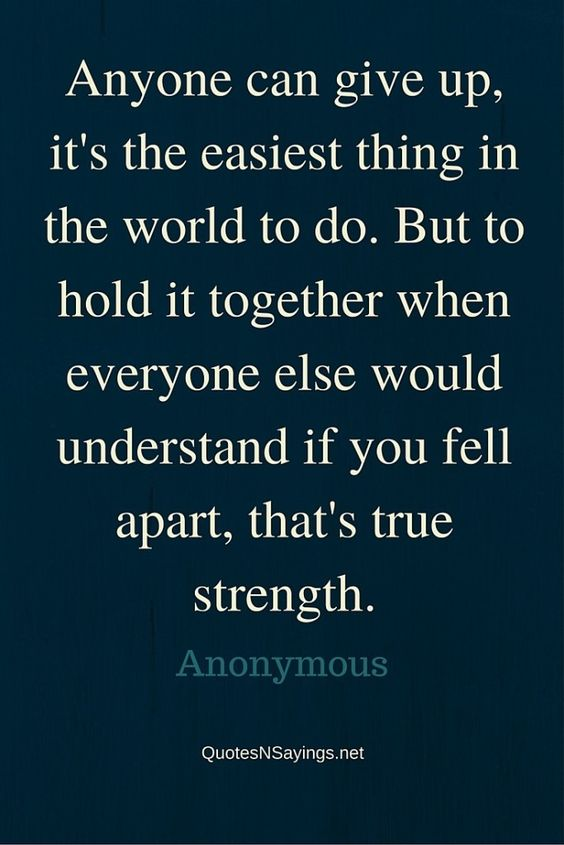 Anyone can give up, it's the easiest thing in the world to do. But to hold it together when everyone else would understand if you fell apart, that's true strength - Anonymous quote about strength