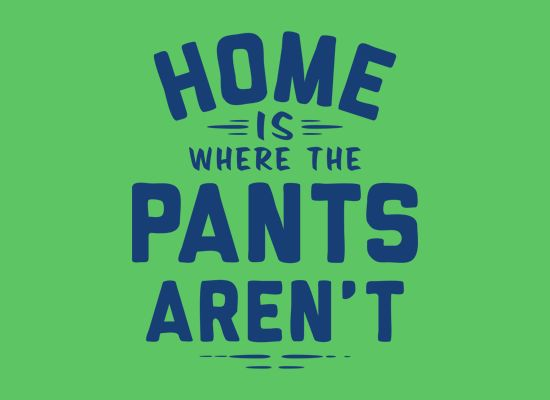 Home Is Where The Pants Aren't T-Shirt | #SnorgTees