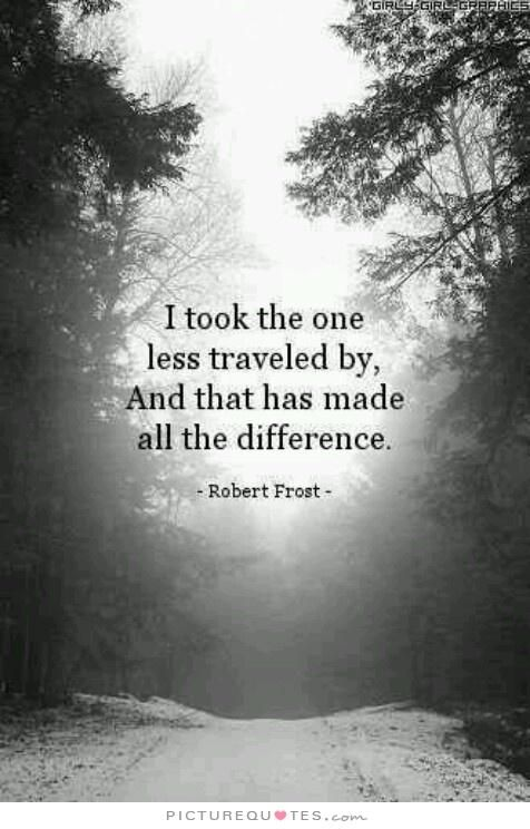 """The Road Less Traveled... It's usually the harder, truer and/or more creative/inventive path that gives the most value to ourselves and the world: """"I took the one less traveled by, and that has made all the difference."""" ~ Robert Frost   