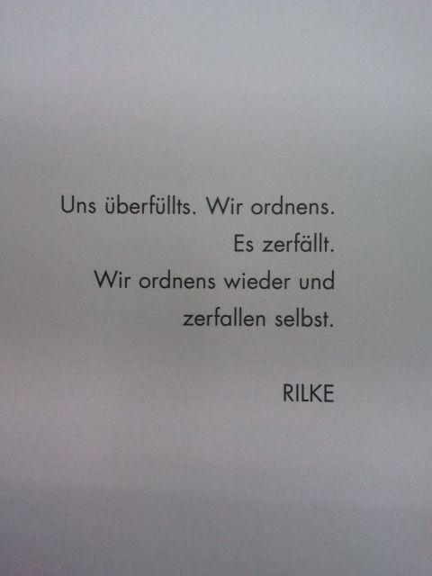 Uns überfüllts. Wir ordnens. Es zerfällt. Wir ordnens wieder und zerfallen selbst.  - Maria Rilke