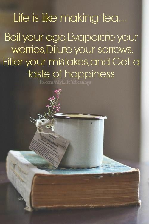 Life Is Like Making Tea .. Boil Your Ego, Evaporate Your Worries, Dilute Your Sorrows, Filter Your Mistakes Get A Taste Of Happiness