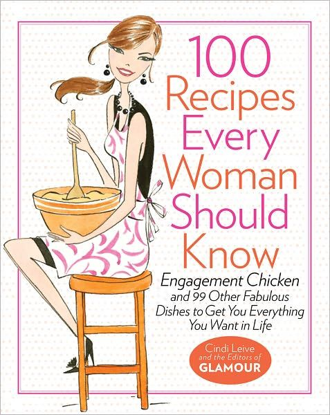 100 Recipes Every Woman Should Know: Engagement Chicken and 99 Other Fabulous Dishes to Get You Everything You Want in Life, by the Editors of Glamour