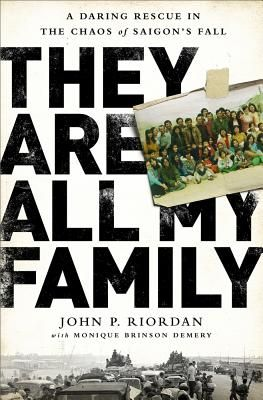 They Are All My Family: A Daring Rescue in the Chaos of Saigon's Fall By John P. Riordan