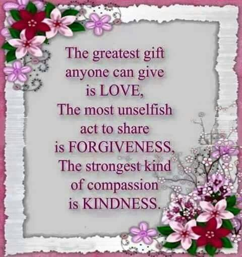 The greatest gift anyone can give is LOVE, The most unselfish act to share is FORGIVENESS, The strongest kind of campssion  is Kindness.