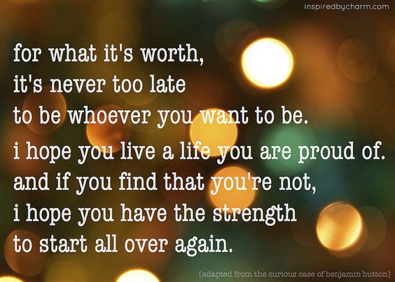 """<3 """"for what it's worth, it's never too late to be whoever you want to be. I hope you live a life you are proud of ~ and if you find that you're not, I hope you have the strength to start all over again."""" <3"""