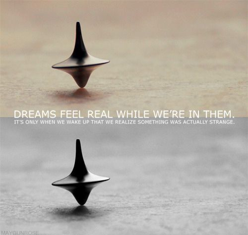 Inception quote. Very true I have had some really weird dreams that seemed perfectly normal while I was in them: