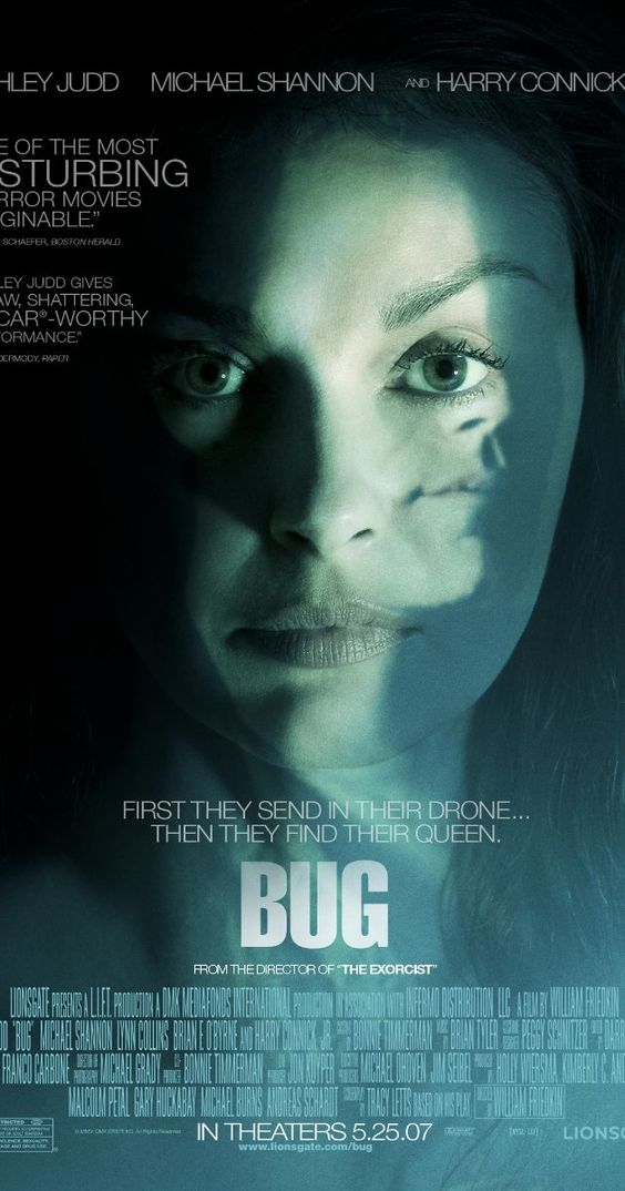 Bug (2006) Directed by William Friedkin.  With Ashley Judd, Michael Shannon, Harry Connick Jr., Lynn Collins. An unhinged war veteran holes up with a lonely woman in a spooky Oklahoma motel room. The line between reality and delusion is blurred as they discover a bug infestation.