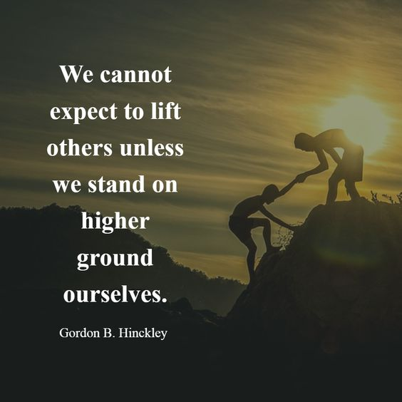 We cannot expect to lift others unless we stand on higher ground ourselves.