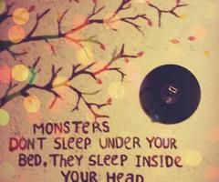 """Monsters don't sleep under your bed, they sleep inside your head."""