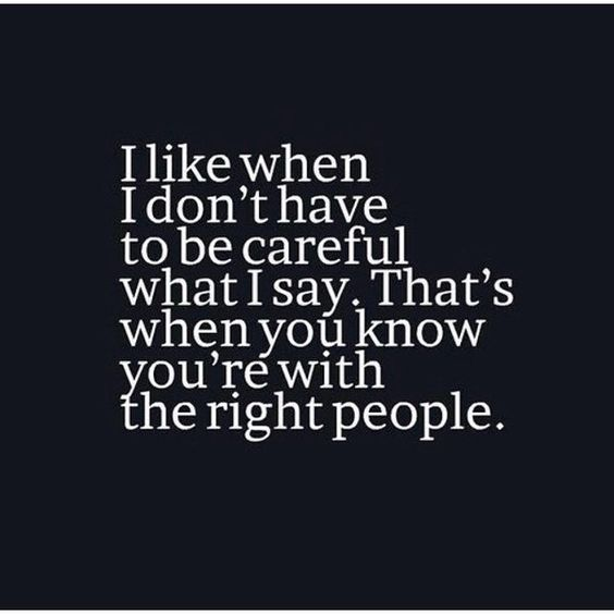I Like When I Don't Have To Be Careful What I Say. That's