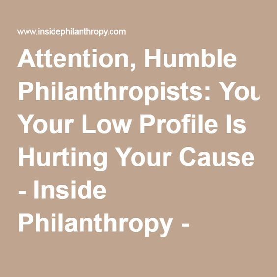 Attention, Humble Philanthropists: Your Low Profile Is Hurting YourCause - Inside Philanthropy - Inside Philanthropy