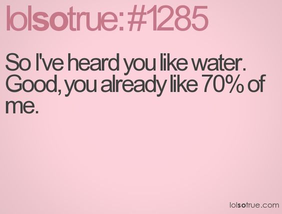 This has been used on my as a pick up line. Before he finished, I told him 2 get lost. He girl after me was a blond and said 'i love water!'. Face palm! -_-