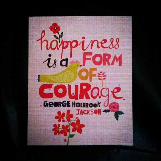 Happiness is a form of courage.  Be courageous!