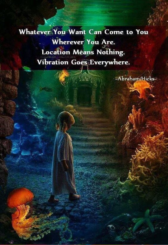 Whatever you want can come to you, wherever you are. Location means nothing. Vibration goes everywhere.