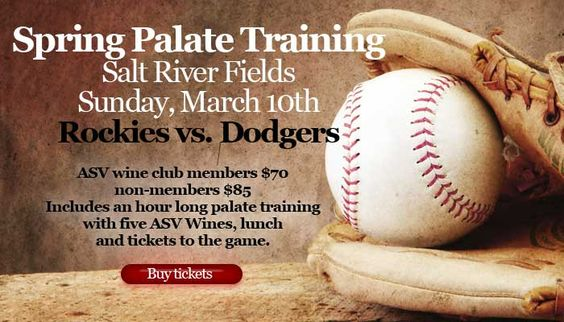 Spring Palate Training 2013  March 10th @ 11am  Salt River Fields Phoenix AZ  Rockies vs. Dodgers  Tickets: Members$70/Non-Members $85 We'll take over one of the party decks at Salt River Fields where Justin Ove will lead you through an hour long Palate Training with five of our wines. You'll then be served lunch (we've upgraded from last year) and get to watch the game from VIP seats.  Tickets will be mailed to you or if purchased after March 1st available at Will Call. Click for details!