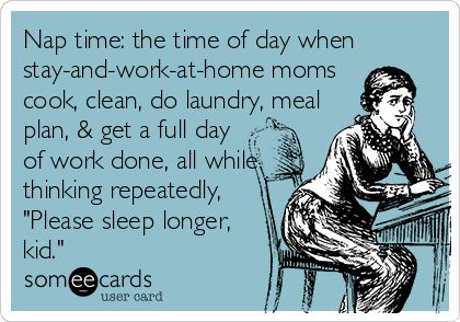 Nap time: the time of day when stay-and-work-at-home moms cook, clean, do laundry, meal plan, & get a full day of work done, all while thinking repeatedly, 'Please sleep longer, kid.':