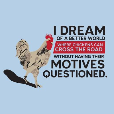"""""""I Dream of a Better World Where Chickens Can Cross the Road Without Having Their Motives Questioned."""""""