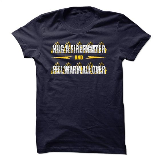 Hug a Firefighter and feel warm all over T Shirt, Hoodie, Sweatshirts - personalized t shirts #shirt #clothing