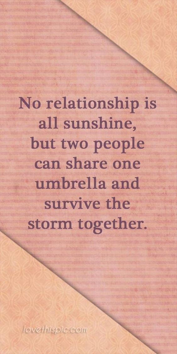 No relationship is all sunshine.....nor is it supposed to be. Figure out the hard times, enjoy the good BUT NEVER GIVE UP ON EACH OTHER.