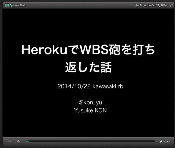 HerokuでWBS砲を打ち返した話 // Speaker Deck  (via https://speakerdeck.com/konyu/herokudewbspao-woda-tifan-sitahua )