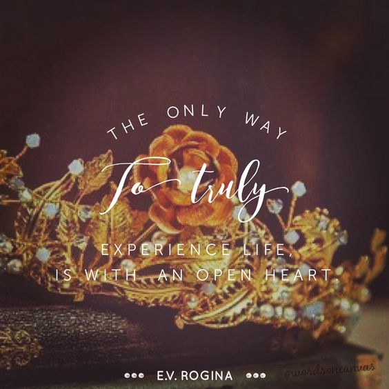 The only way to truly  experience life, is with  an open heart.   - E.V. Rogina