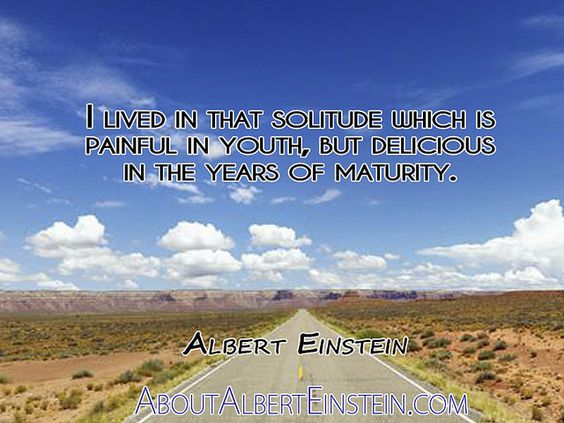"""""""I lived in that solitude which is painful in youth, but delicious in the years of maturity.""""- Albert Einstein"""