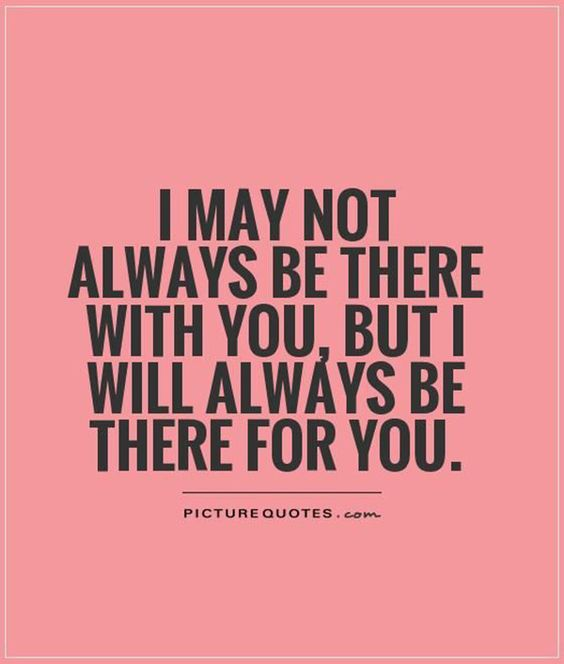"""""""I may not always be there with you, but I will always be there for you."""""""