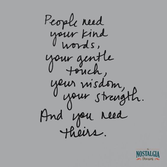 People need your kind words, your gentle touch, your wisdom, your strength. And you need theirs. | Quotes | 12 Wishes for the New Year | Nostalgia Diaries | www.nostalgiadiaries.com