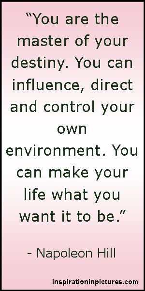 Napoleon Hill Quote: You are the master of your destiny, You can influence, direct and control your own environment, You can make your life what you want it to be