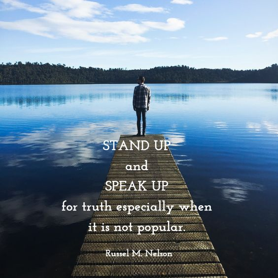 STAND UP  and  SPEAK UP  for truth especially when  it is not popular.