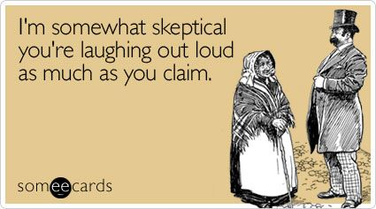 I'm somewhat skeptical you're laughing out loud as much as you claim.