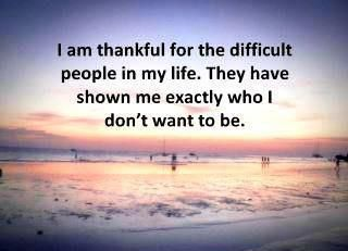 I am thankful for the difficult people in my life. They have shown me exactly who I don't want to be .... This is so true!