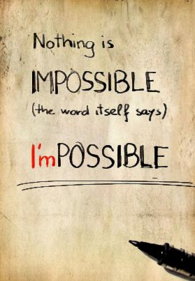 Nothing is IMPOSSIBLE! The word itself say I'M POSSIBLE!