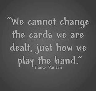 """We cannot change the cards we are dealt, just how we play the hand."" -- Randy Pausch. It is all about your attitude."