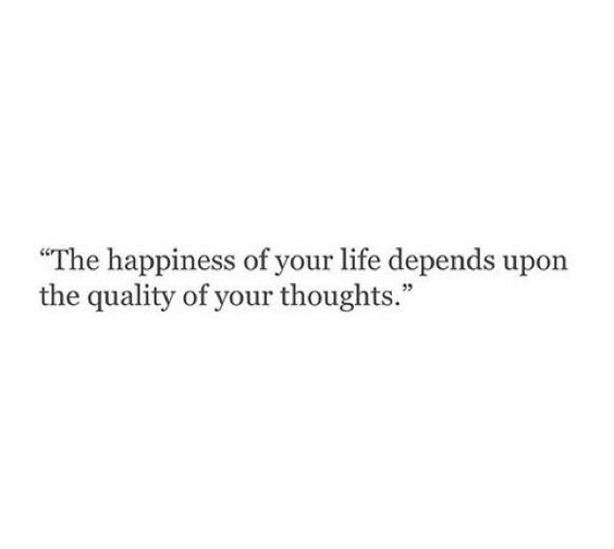 """""""the happiness of your life depends upon the quality of your thoughts"""""""