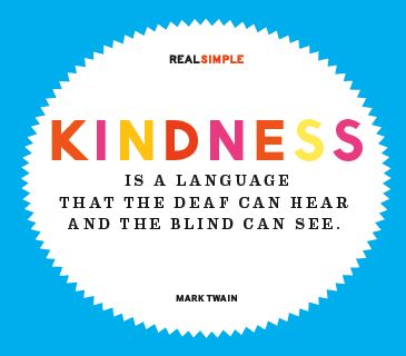 Kindness is a language that the deaf can hear and the blind can see. —Mark Twain