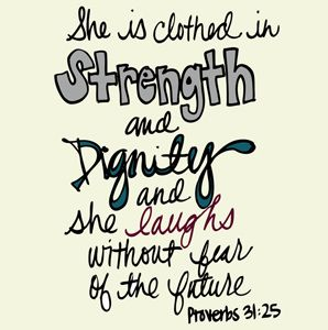 one of my favorite reminders. Strength, dignity, laughter.