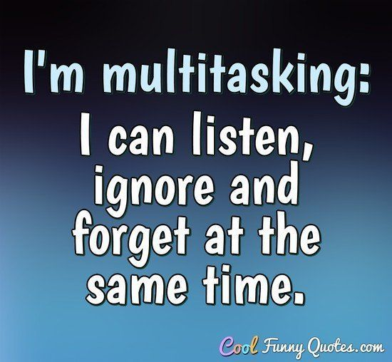 Funny Quotes Quotation Image Quotes Of The Day Life Quote I M Multitasking I Can Listen Ignore An Funny Quotes Rhyming Quotes Funny Quotes About Life