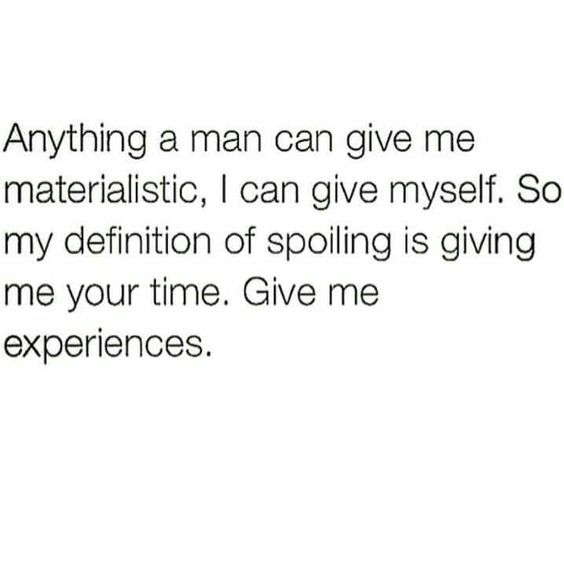 Anything a man can give me materialistic, I can give myself. So my definition of spilling is giving me your time. Give me experiences.