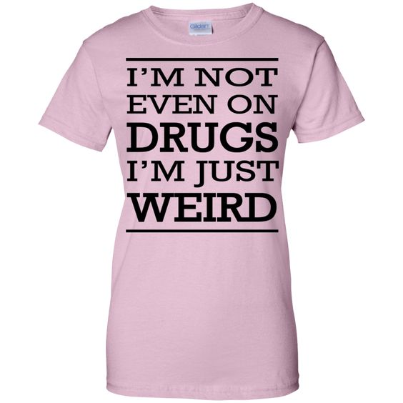 I'm not even on drugs I'm just weird Story-of-my-life Ladies Custom 100% Cotton T-Shirt