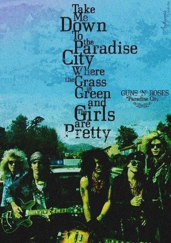 Take me down to the paradise city, where the grass is green and the girls are pretty - Paradise City - Guns N' Roses